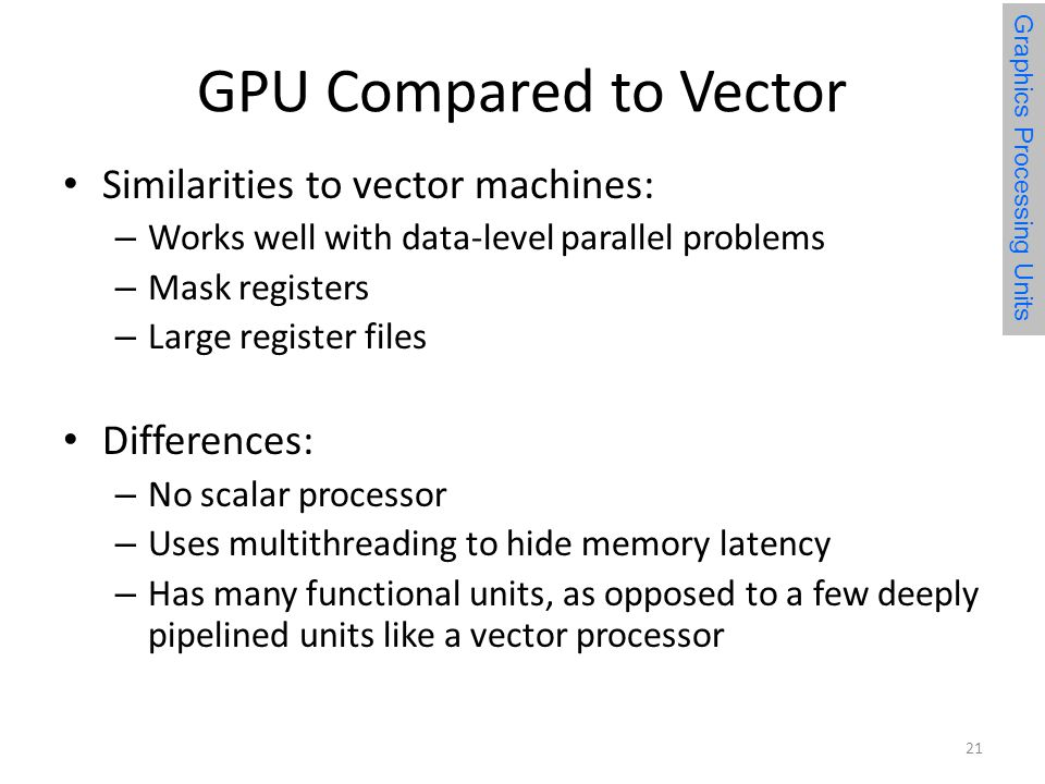GPU Compared to Vector Similarities to vector machines: – Works well with data-level parallel problems – Mask registers – Large register files Differences: – No scalar processor – Uses multithreading to hide memory latency – Has many functional units, as opposed to a few deeply pipelined units like a vector processor Graphics Processing Units 21