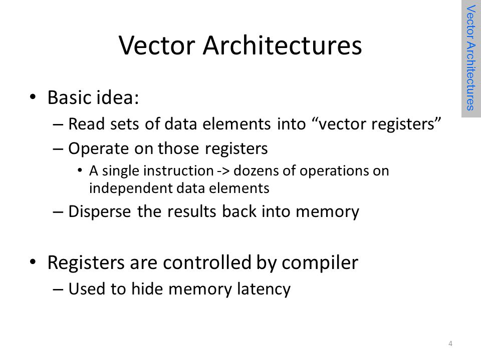 Vector Architectures Basic idea: – Read sets of data elements into vector registers – Operate on those registers A single instruction -> dozens of operations on independent data elements – Disperse the results back into memory Registers are controlled by compiler – Used to hide memory latency Vector Architectures 4