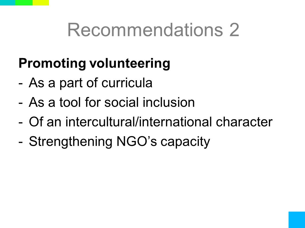 Recommendations 2 Promoting volunteering -As a part of curricula -As a tool for social inclusion -Of an intercultural/international character -Strengthening NGO's capacity