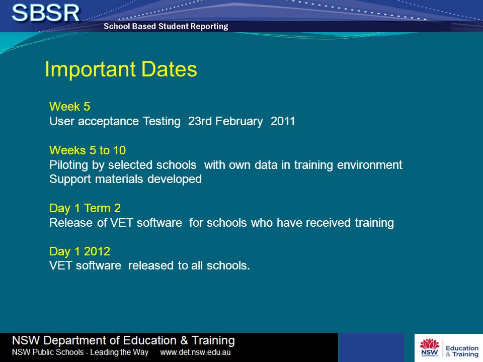 Important Dates Week 5 User acceptance Testing 23rd February 2011 Weeks 5 to 10 Piloting by selected schools with own data in training environment Support materials developed Day 1 Term 2 Release of VET software for schools who have received training Day 1 2012 VET software released to all schools.