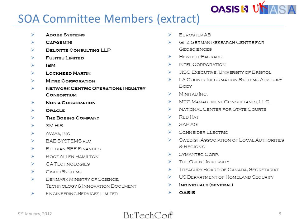 OASIS SOA History  EstablishedSOA Reference Model Technical Committee  Established: SOA Reference Model Technical Committee, chartered March 2005  Reference Model  Reference Model for Service Oriented Architecture 1.0 Committee Specification 1 / 2 August 2006  Reference Architecture  Reference Architecture for Service Oriented Architecture Version 1.0, Public Review Draft 1 / 23 April 2008  Reference Architecture Foundation  Reference Architecture Foundation for Service Oriented Architecture Version 1.0, Committee Draft 02 /14 October 2009  Effort to coordinate  Effort to coordinate SOA standards with TOG and OMG Navigating the SOA Open Standards Landscape Around Architecture, Joint Paper by The Open Group, OASIS, and OMG, November 2009 Continuing coordination with HL-7 and Service-Aware Interoperability Framework - Canonical Definition (SAIF-CD)  Reference Architecture Foundation  Reference Architecture Foundation for Service Oriented Architecture Version 1.0, Committee Specification Draft 03 / 06 July 2011 49 th January, 2012