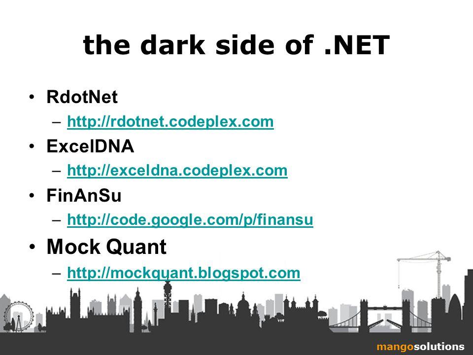 mangosolutions the dark side of.NET RdotNet –http://rdotnet.codeplex.comhttp://rdotnet.codeplex.com ExcelDNA –http://exceldna.codeplex.comhttp://exceldna.codeplex.com FinAnSu –http://code.google.com/p/finansuhttp://code.google.com/p/finansu Mock Quant –http://mockquant.blogspot.comhttp://mockquant.blogspot.com