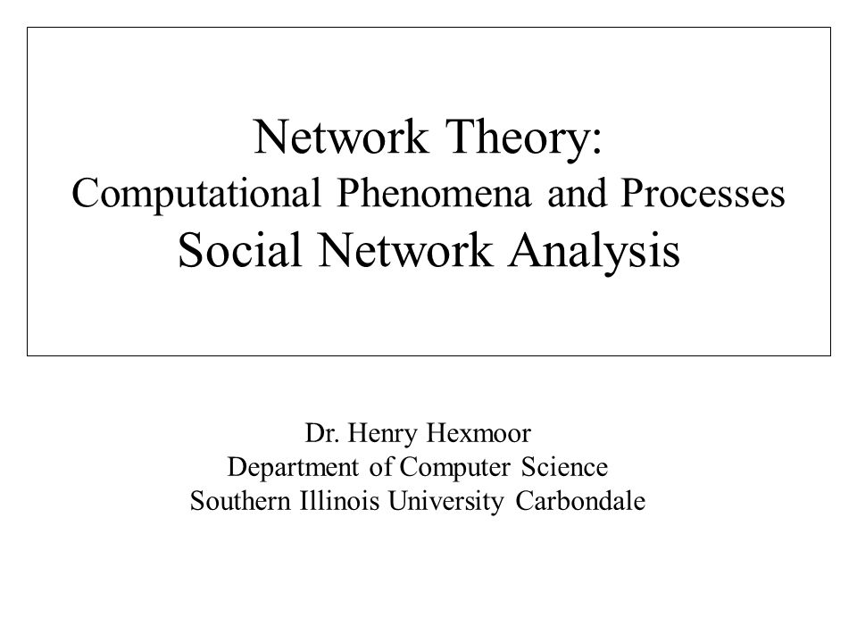 Dr. Henry Hexmoor Department of Computer Science Southern Illinois University Carbondale Network Theory: Computational Phenomena and Processes Social