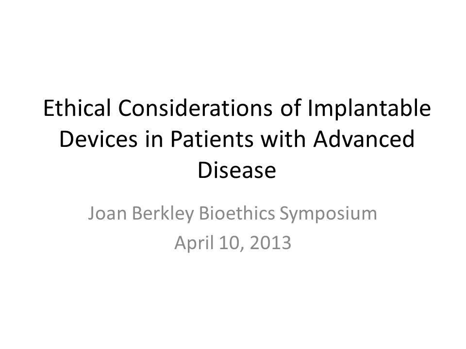 Ethical Considerations of Implantable Devices in Patients with Advanced Disease Joan Berkley Bioethics Symposium April 10, 2013