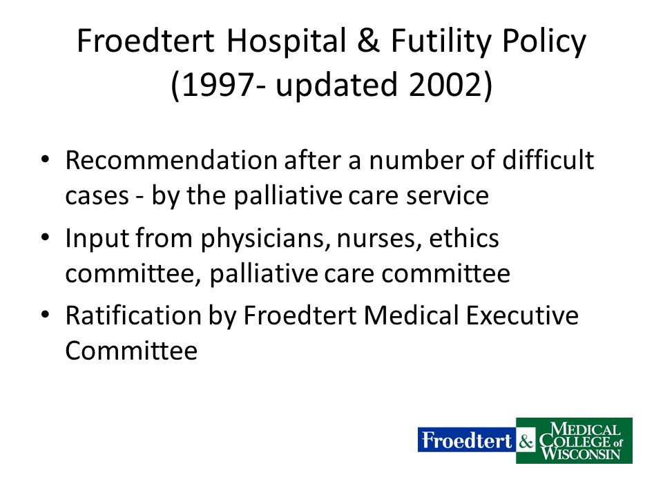 Froedtert Hospital & Futility Policy (1997- updated 2002) Recommendation after a number of difficult cases - by the palliative care service Input from physicians, nurses, ethics committee, palliative care committee Ratification by Froedtert Medical Executive Committee