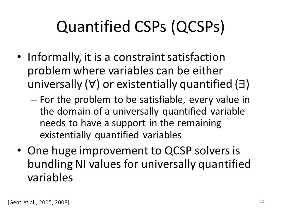 Quantified CSPs (QCSPs) Informally, it is a constraint satisfaction problem where variables can be either universally ( ∀ ) or existentially quantified ( ∃ ) – For the problem to be satisfiable, every value in the domain of a universally quantified variable needs to have a support in the remaining existentially quantified variables One huge improvement to QCSP solvers is bundling NI values for universally quantified variables 12 [Gent et al., 2005; 2008]