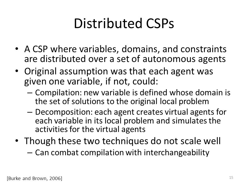 Distributed CSPs A CSP where variables, domains, and constraints are distributed over a set of autonomous agents Original assumption was that each agent was given one variable, if not, could: – Compilation: new variable is defined whose domain is the set of solutions to the original local problem – Decomposition: each agent creates virtual agents for each variable in its local problem and simulates the activities for the virtual agents Though these two techniques do not scale well – Can combat compilation with interchangeability 15 [Burke and Brown, 2006]