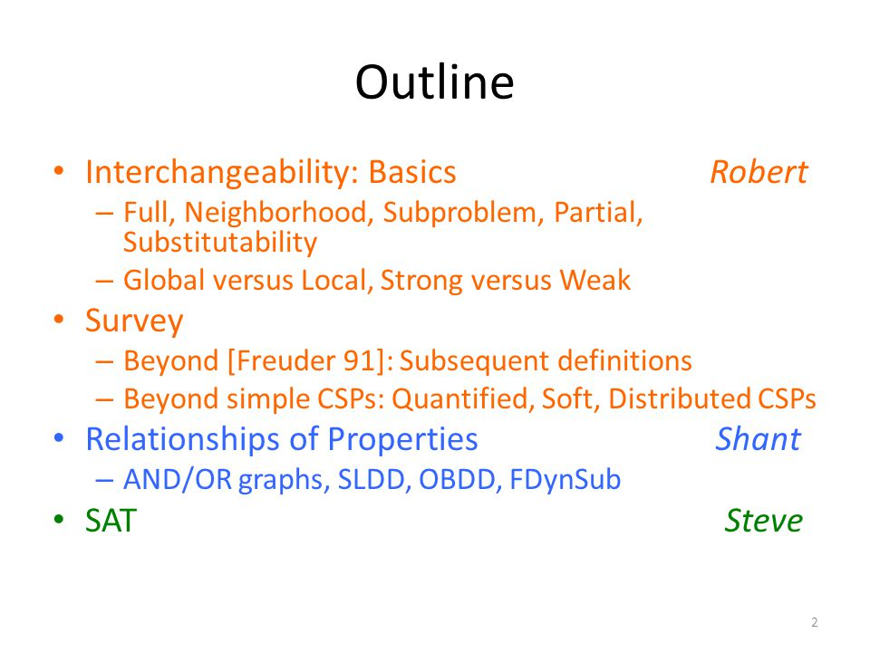 Outline Interchangeability: Basics Robert – Full, Neighborhood, Subproblem, Partial, Substitutability – Global versus Local, Strong versus Weak Survey – Beyond [Freuder 91]: Subsequent definitions – Beyond simple CSPs: Quantified, Soft, Distributed CSPs Relationships of Properties Shant – AND/OR graphs, SLDD, OBDD, FDynSub SAT Steve 2