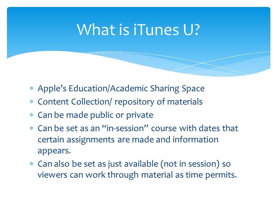  Apple's Education/Academic Sharing Space  Content Collection/ repository of materials  Can be made public or private  Can be set as an in-session course with dates that certain assignments are made and information appears.