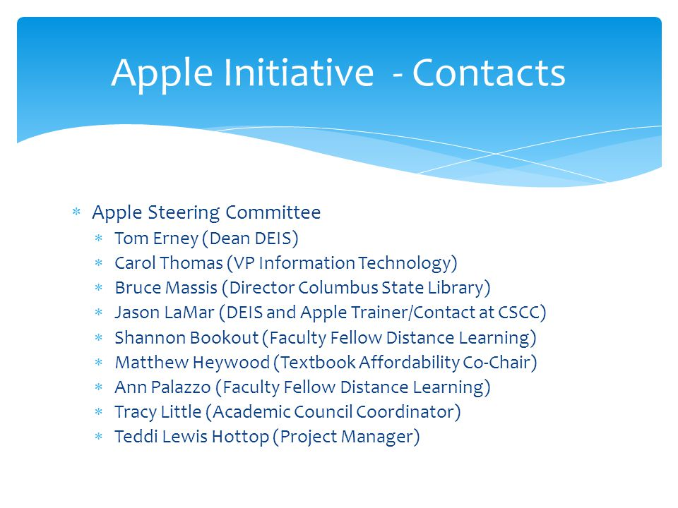  Apple Steering Committee  Tom Erney (Dean DEIS)  Carol Thomas (VP Information Technology)  Bruce Massis (Director Columbus State Library)  Jason LaMar (DEIS and Apple Trainer/Contact at CSCC)  Shannon Bookout (Faculty Fellow Distance Learning)  Matthew Heywood (Textbook Affordability Co-Chair)  Ann Palazzo (Faculty Fellow Distance Learning)  Tracy Little (Academic Council Coordinator)  Teddi Lewis Hottop (Project Manager) Apple Initiative - Contacts