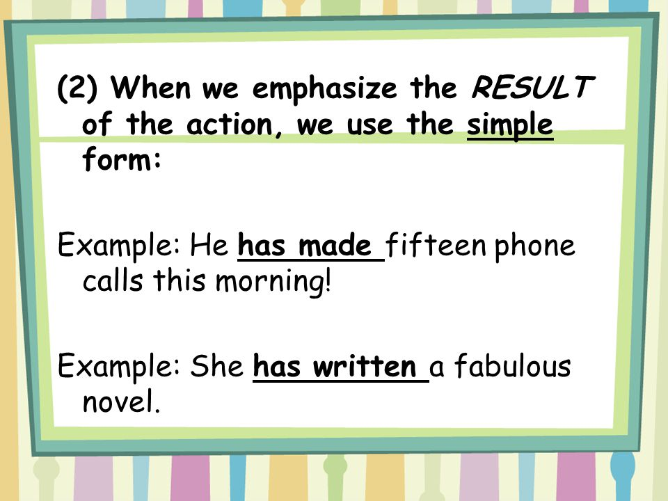 (2) When we emphasize the RESULT of the action, we use the simple form: Example: He has made fifteen phone calls this morning! Example: She has writte