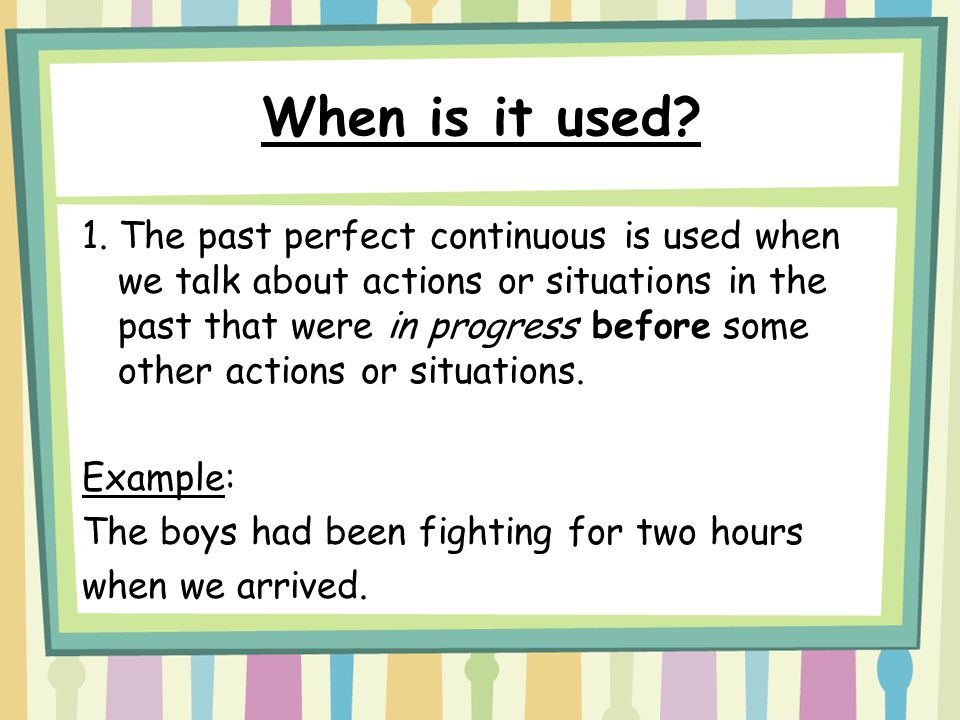 When is it used? 1. The past perfect continuous is used when we talk about actions or situations in the past that were in progress before some other a