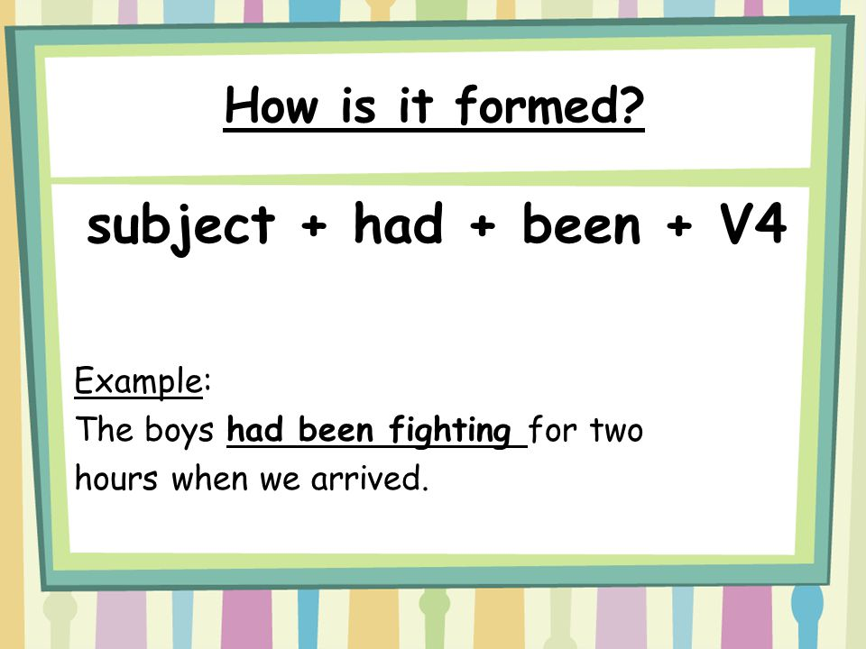 How is it formed? subject + had + been + V4 Example: The boys had been fighting for two hours when we arrived.