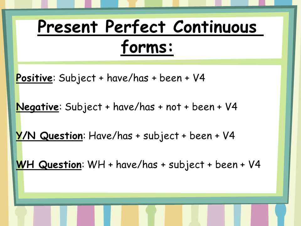 Present Perfect Continuous forms: Positive: Subject + have/has + been + V4 Negative: Subject + have/has + not + been + V4 Y/N Question: Have/has + subject + been + V4 WH Question: WH + have/has + subject + been + V4