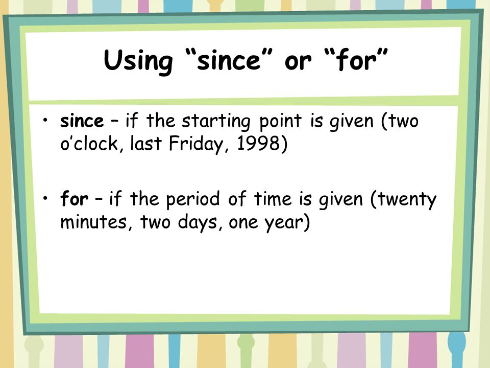 Using since or for since – if the starting point is given (two o'clock, last Friday, 1998) for – if the period of time is given (twenty minutes, two days, one year)