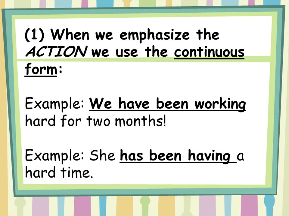 (1) When we emphasize the ACTION we use the continuous form: Example: We have been working hard for two months! Example: She has been having a hard ti