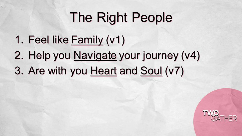 The Right People 1.Feel like Family (v1) 2.Help you Navigate your journey (v4) 3.Are with you Heart and Soul (v7)
