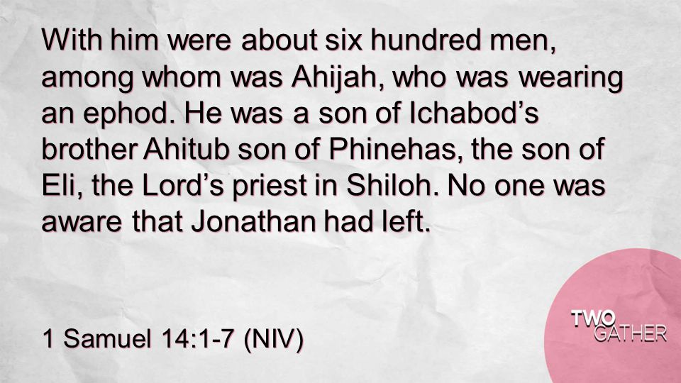 1 Samuel 14:1-7 (NIV) With him were about six hundred men, among whom was Ahijah, who was wearing an ephod.
