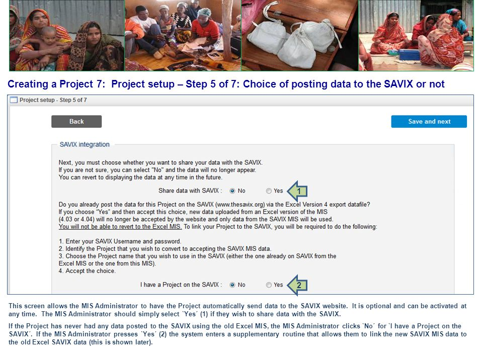 Creating a Project 7: Project setup – Step 5 of 7: Choice of posting data to the SAVIX or not This screen allows the MIS Administrator to have the Pro