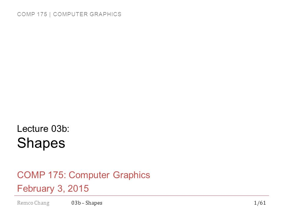 COMP 175 | COMPUTER GRAPHICS Remco Chang12/6103b – Shapes Questions?