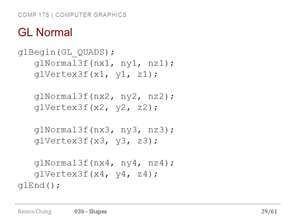 COMP 175 | COMPUTER GRAPHICS Remco Chang29/6103b – Shapes glBegin(GL_QUADS); glNormal3f(nx1, ny1, nz1); glVertex3f(x1, y1, z1); glNormal3f(nx2, ny2, nz2); glVertex3f(x2, y2, z2); glNormal3f(nx3, ny3, nz3); glVertex3f(x3, y3, z3); glNormal3f(nx4, ny4, nz4); glVertex3f(x4, y4, z4); glEnd(); GL Normal