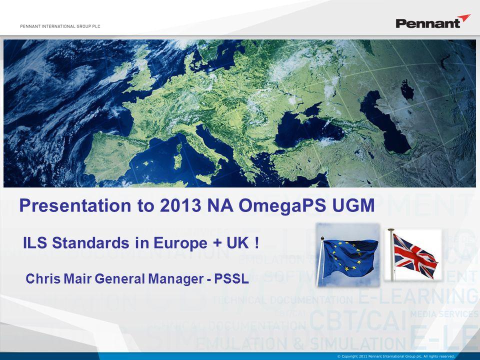 Presentation to 2013 NA OmegaPS UGM Chris Mair General Manager - PSSL ILS Standards in Europe + UK !