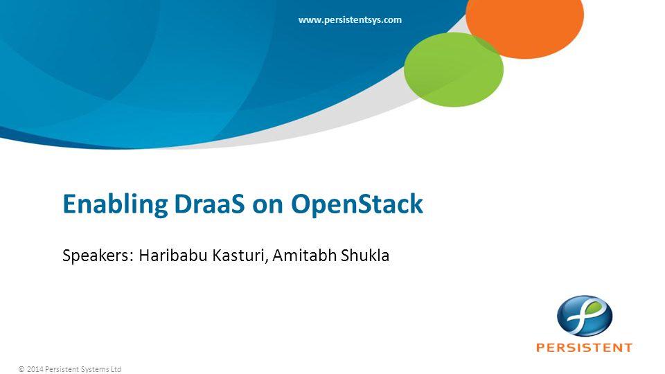 © 2014 Persistent Systems Ltd www.persistentsys.com Enabling DraaS on OpenStack Speakers: Haribabu Kasturi, Amitabh Shukla