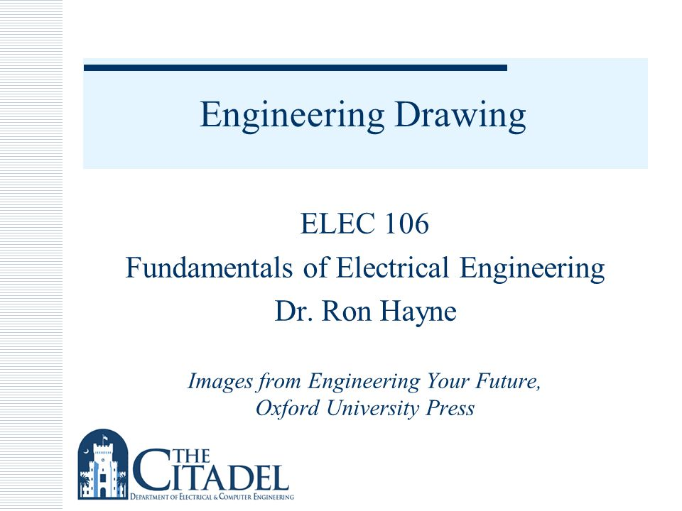 Engineering Drawing ELEC 106 Fundamentals of Electrical Engineering Dr. Ron Hayne Images from Engineering Your Future, Oxford University Press