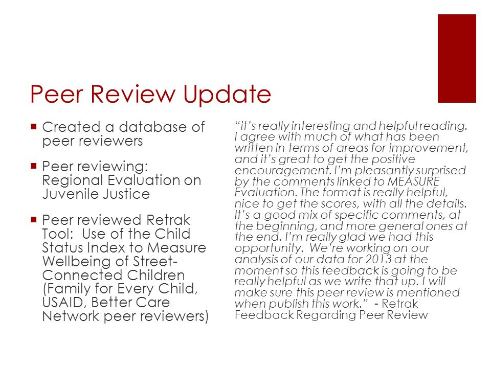 Peer Review Update  Created a database of peer reviewers  Peer reviewing: Regional Evaluation on Juvenile Justice  Peer reviewed Retrak Tool: Use of the Child Status Index to Measure Wellbeing of Street- Connected Children (Family for Every Child, USAID, Better Care Network peer reviewers) it's really interesting and helpful reading.