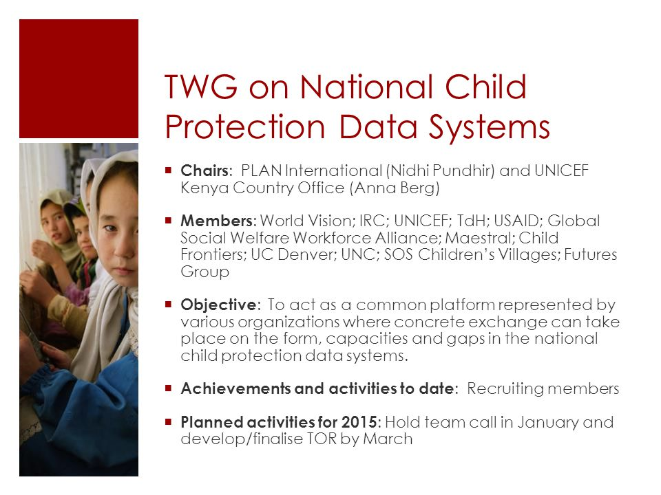 TWG on National Child Protection Data Systems  Chairs : PLAN International (Nidhi Pundhir) and UNICEF Kenya Country Office (Anna Berg)  Members : World Vision; IRC; UNICEF; TdH; USAID; Global Social Welfare Workforce Alliance; Maestral; Child Frontiers; UC Denver; UNC; SOS Children's Villages; Futures Group  Objective : To act as a common platform represented by various organizations where concrete exchange can take place on the form, capacities and gaps in the national child protection data systems.