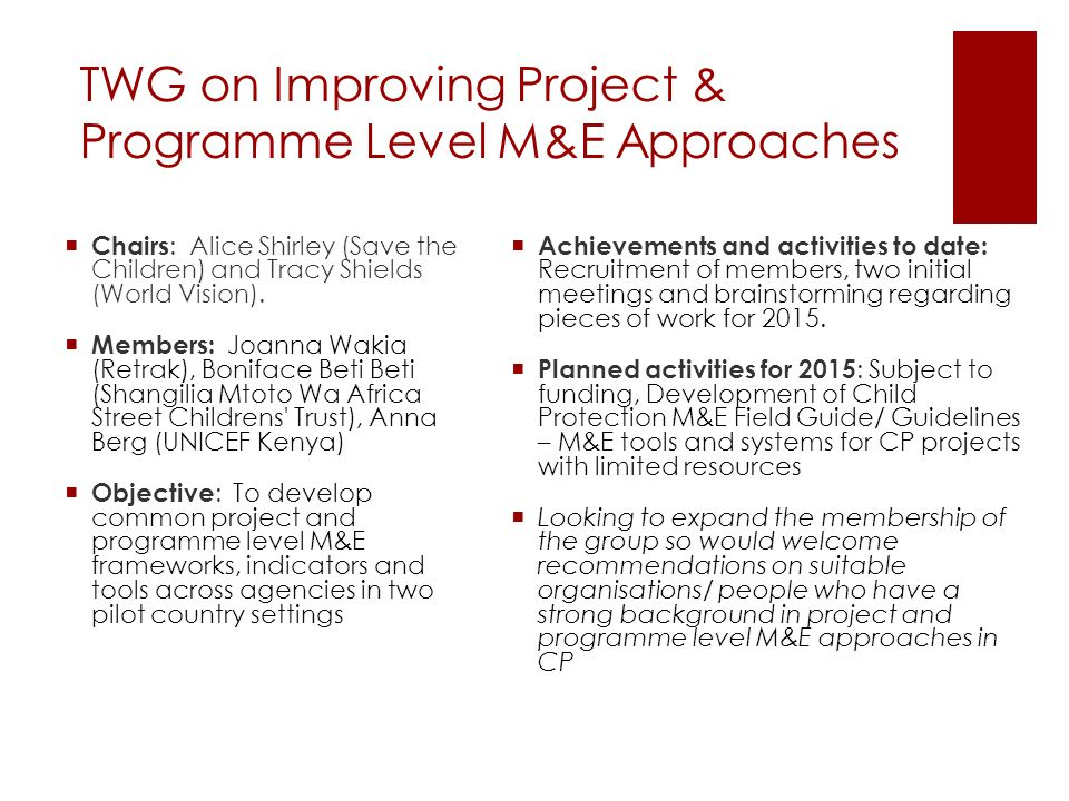 TWG on Improving Project & Programme Level M&E Approaches  Chairs : Alice Shirley (Save the Children) and Tracy Shields (World Vision).