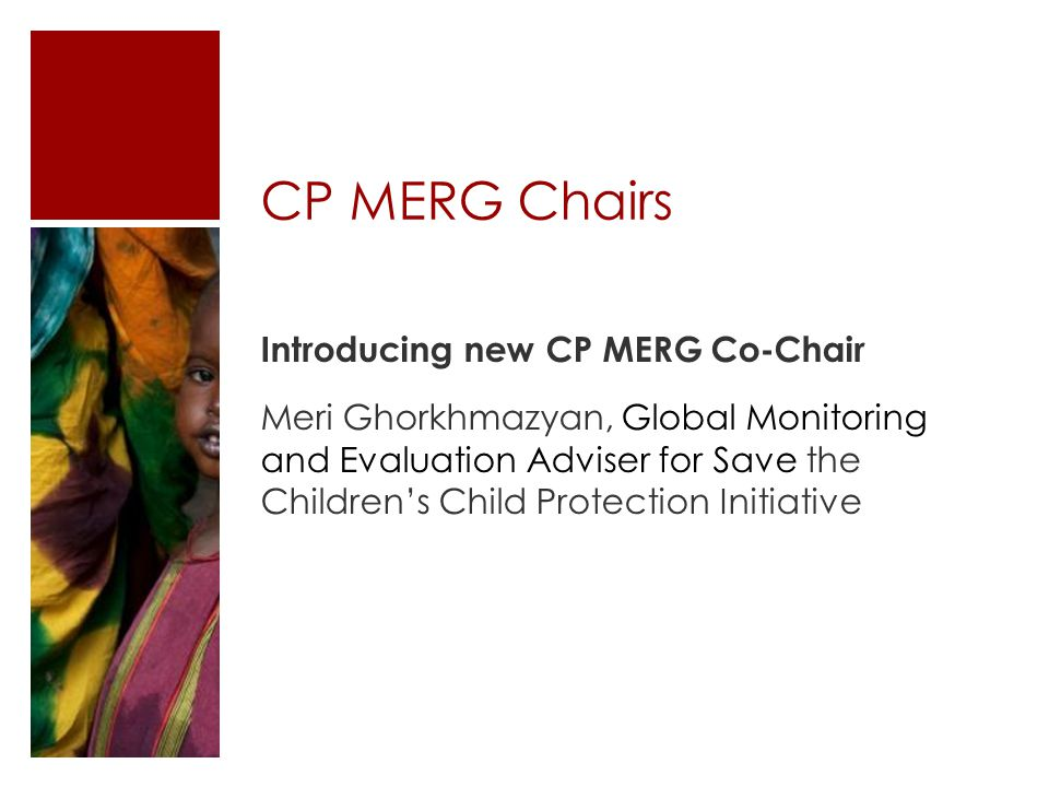 CP MERG Chairs Introducing new CP MERG Co-Chair Meri Ghorkhmazyan, Global Monitoring and Evaluation Adviser for Save the Children's Child Protection Initiative