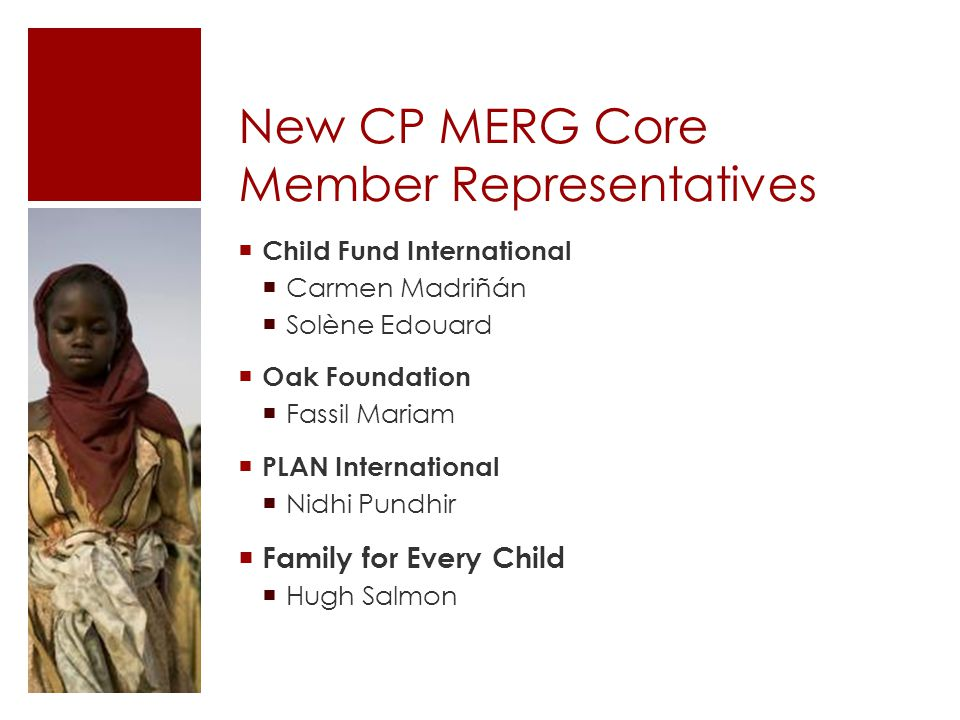 New CP MERG Core Member Representatives  Child Fund International  Carmen Madriñán  Solène Edouard  Oak Foundation  Fassil Mariam  PLAN International  Nidhi Pundhir  Family for Every Child  Hugh Salmon