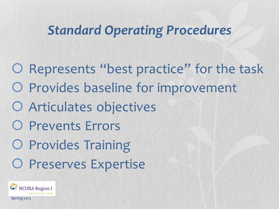 Spring 2013 Standard Operating Procedures  Represents best practice for the task  Provides baseline for improvement  Articulates objectives  Prevents Errors  Provides Training  Preserves Expertise