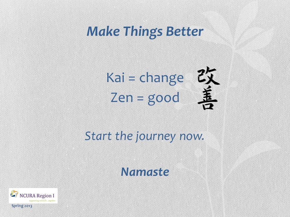 Spring 2013 Make Things Better Kai = change Zen = good Start the journey now. Namaste