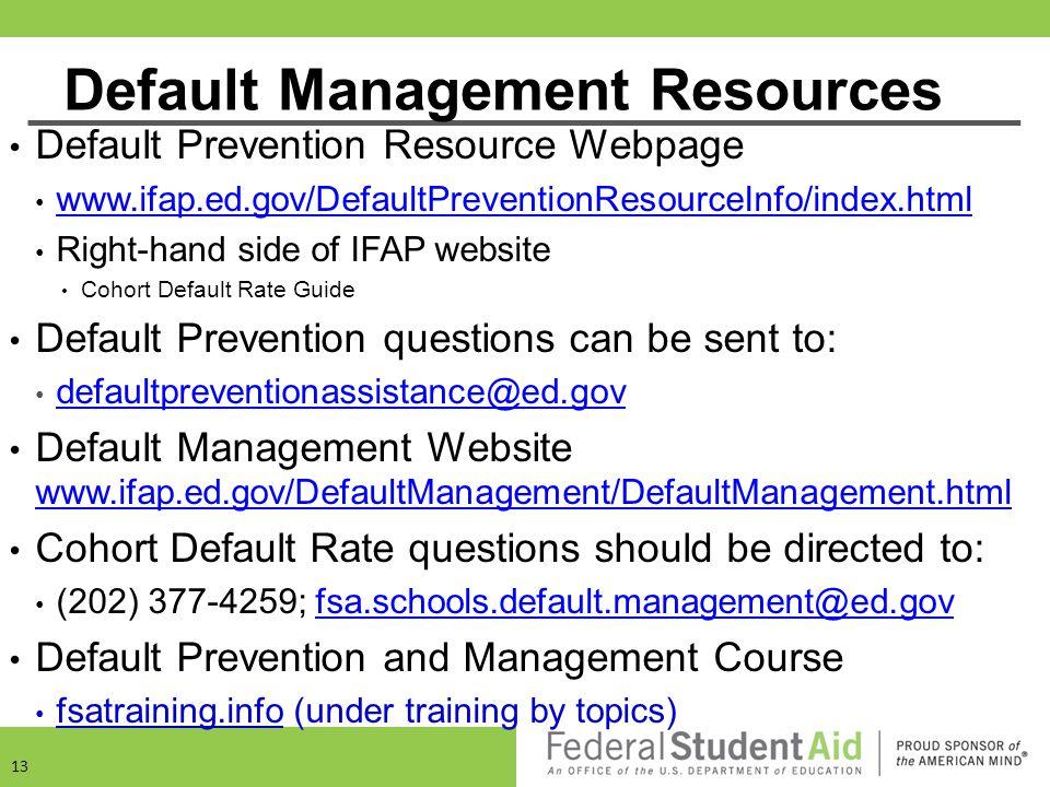 Default Management Resources Default Prevention Resource Webpage www.ifap.ed.gov/DefaultPreventionResourceInfo/index.html Right-hand side of IFAP webs