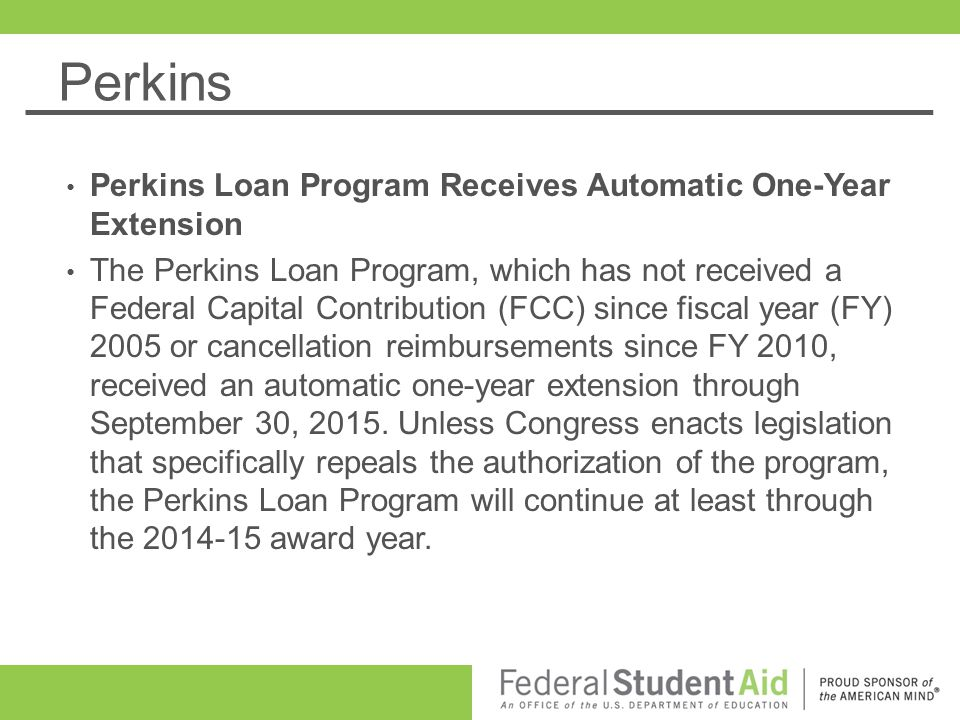 Perkins Perkins Loan Program Receives Automatic One-Year Extension The Perkins Loan Program, which has not received a Federal Capital Contribution (FC
