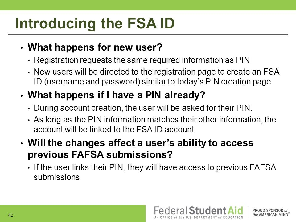 Introducing the FSA ID What happens for new user? Registration requests the same required information as PIN New users will be directed to the registr