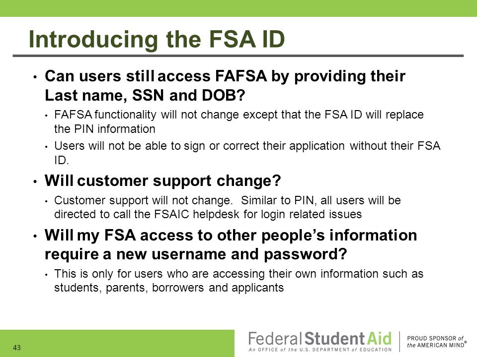 Introducing the FSA ID Can users still access FAFSA by providing their Last name, SSN and DOB? FAFSA functionality will not change except that the FSA