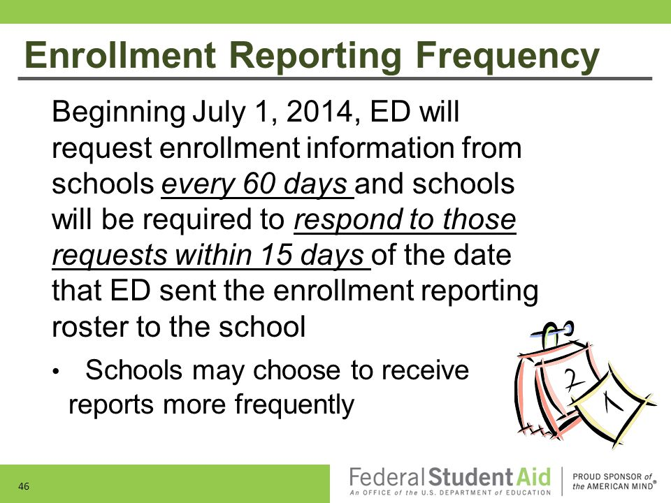 Enrollment Reporting Frequency Beginning July 1, 2014, ED will request enrollment information from schools every 60 days and schools will be required