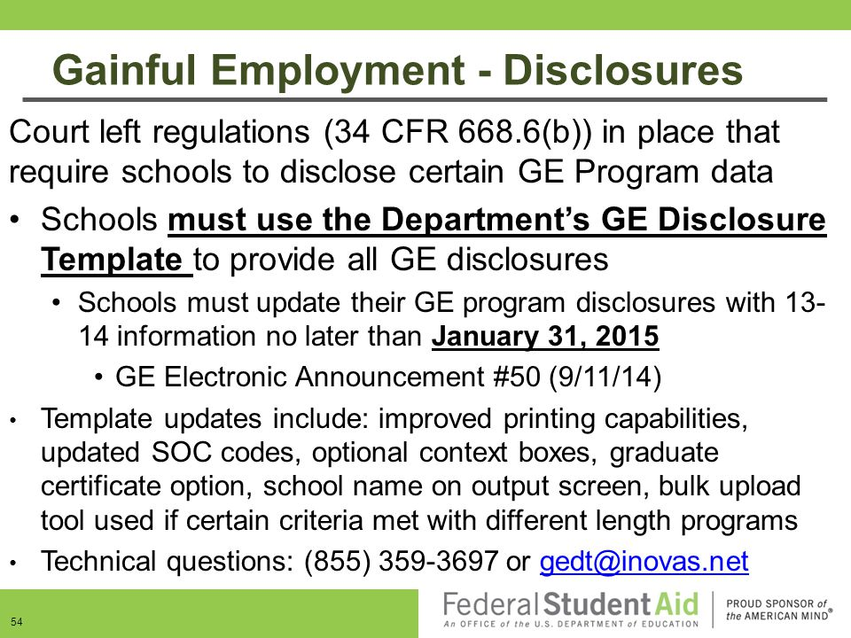 Gainful Employment - Disclosures 54 Court left regulations (34 CFR 668.6(b)) in place that require schools to disclose certain GE Program data Schools
