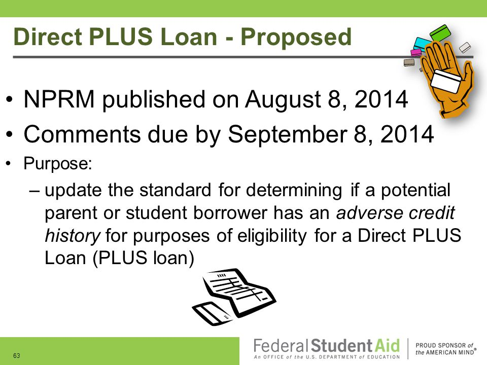 Direct PLUS Loan - Proposed 63 NPRM published on August 8, 2014 Comments due by September 8, 2014 Purpose: –update the standard for determining if a p
