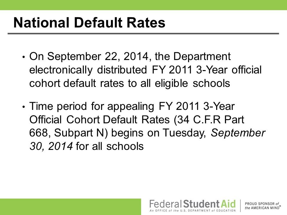 National Default Rates On September 22, 2014, the Department electronically distributed FY 2011 3-Year official cohort default rates to all eligible s
