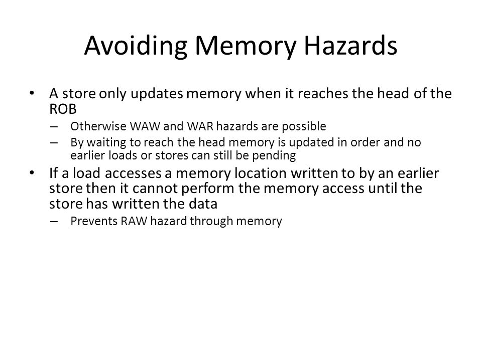 Avoiding Memory Hazards A store only updates memory when it reaches the head of the ROB – Otherwise WAW and WAR hazards are possible – By waiting to r