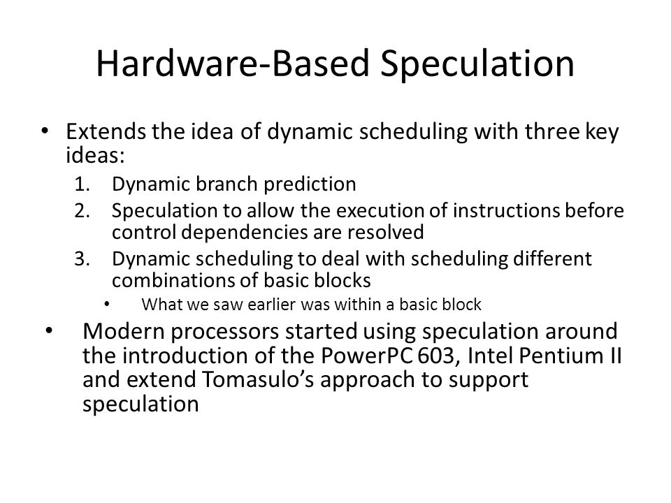 Hardware-Based Speculation Extends the idea of dynamic scheduling with three key ideas: 1.Dynamic branch prediction 2.Speculation to allow the executi