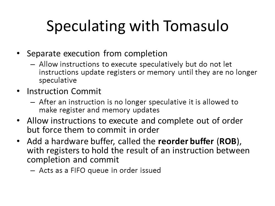 Speculating with Tomasulo Separate execution from completion – Allow instructions to execute speculatively but do not let instructions update register