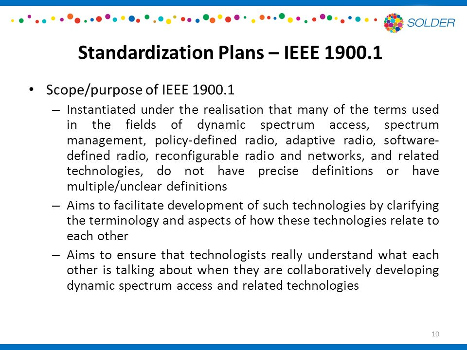 Standardization Plans – IEEE Scope/purpose of IEEE – Instantiated under the realisation that many of the terms used in the fields of dynamic spectrum access, spectrum management, policy-defined radio, adaptive radio, software- defined radio, reconfigurable radio and networks, and related technologies, do not have precise definitions or have multiple/unclear definitions – Aims to facilitate development of such technologies by clarifying the terminology and aspects of how these technologies relate to each other – Aims to ensure that technologists really understand what each other is talking about when they are collaboratively developing dynamic spectrum access and related technologies 10