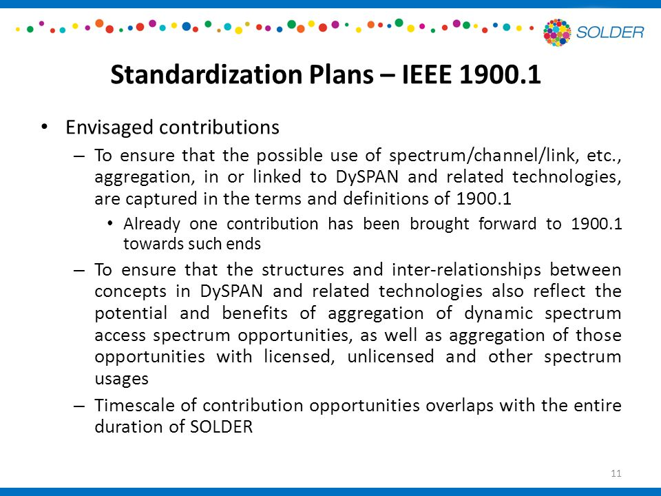 Standardization Plans – IEEE Envisaged contributions – To ensure that the possible use of spectrum/channel/link, etc., aggregation, in or linked to DySPAN and related technologies, are captured in the terms and definitions of Already one contribution has been brought forward to towards such ends – To ensure that the structures and inter-relationships between concepts in DySPAN and related technologies also reflect the potential and benefits of aggregation of dynamic spectrum access spectrum opportunities, as well as aggregation of those opportunities with licensed, unlicensed and other spectrum usages – Timescale of contribution opportunities overlaps with the entire duration of SOLDER 11