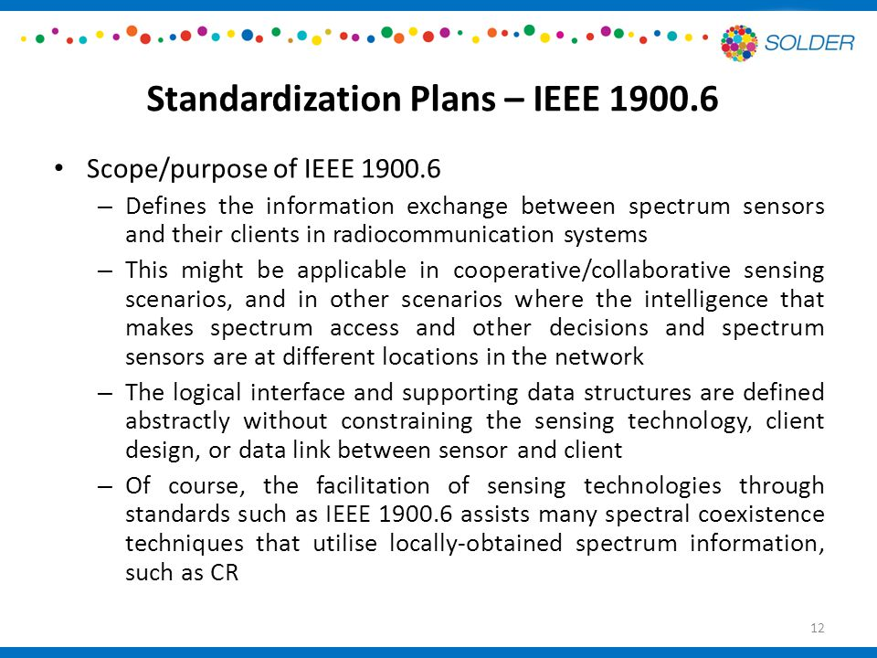 Standardization Plans – IEEE Scope/purpose of IEEE – Defines the information exchange between spectrum sensors and their clients in radiocommunication systems – This might be applicable in cooperative/collaborative sensing scenarios, and in other scenarios where the intelligence that makes spectrum access and other decisions and spectrum sensors are at different locations in the network – The logical interface and supporting data structures are defined abstractly without constraining the sensing technology, client design, or data link between sensor and client – Of course, the facilitation of sensing technologies through standards such as IEEE assists many spectral coexistence techniques that utilise locally-obtained spectrum information, such as CR 12
