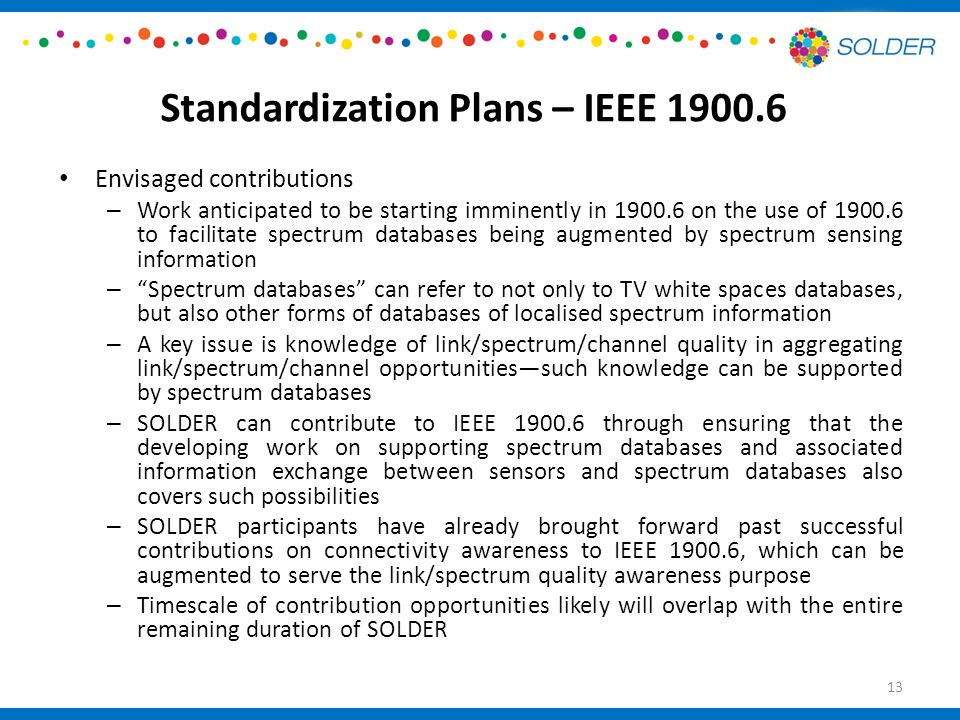 Standardization Plans – IEEE 1900.6 Envisaged contributions – Work anticipated to be starting imminently in 1900.6 on the use of 1900.6 to facilitate spectrum databases being augmented by spectrum sensing information – Spectrum databases can refer to not only to TV white spaces databases, but also other forms of databases of localised spectrum information – A key issue is knowledge of link/spectrum/channel quality in aggregating link/spectrum/channel opportunities—such knowledge can be supported by spectrum databases – SOLDER can contribute to IEEE 1900.6 through ensuring that the developing work on supporting spectrum databases and associated information exchange between sensors and spectrum databases also covers such possibilities – SOLDER participants have already brought forward past successful contributions on connectivity awareness to IEEE 1900.6, which can be augmented to serve the link/spectrum quality awareness purpose – Timescale of contribution opportunities likely will overlap with the entire remaining duration of SOLDER 13